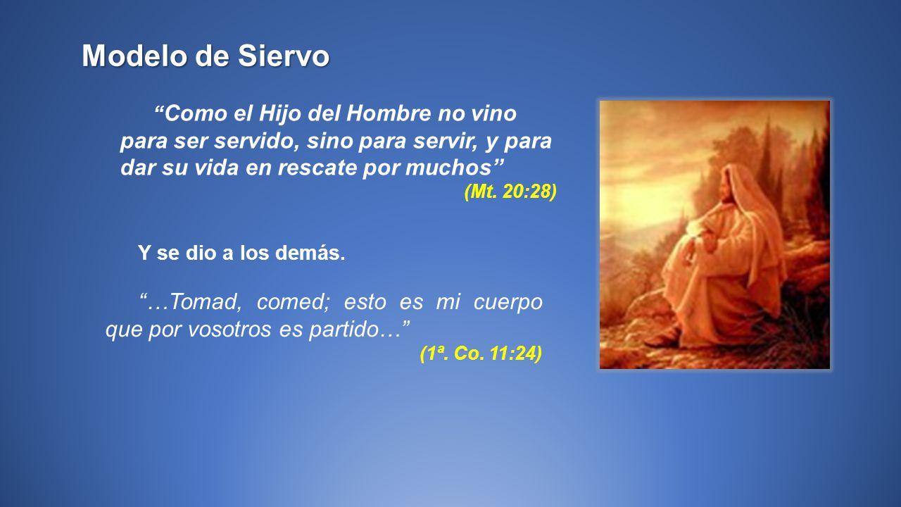 Modelo de Siervo Como el Hijo del Hombre no vino para ser servido, sino para servir, y para dar su vida en rescate por muchos