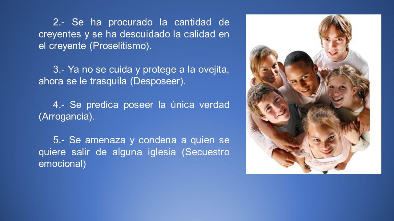 2.- Se ha procurado la cantidad de creyentes y se ha descuidado la calidad en el creyente (Proselitismo).