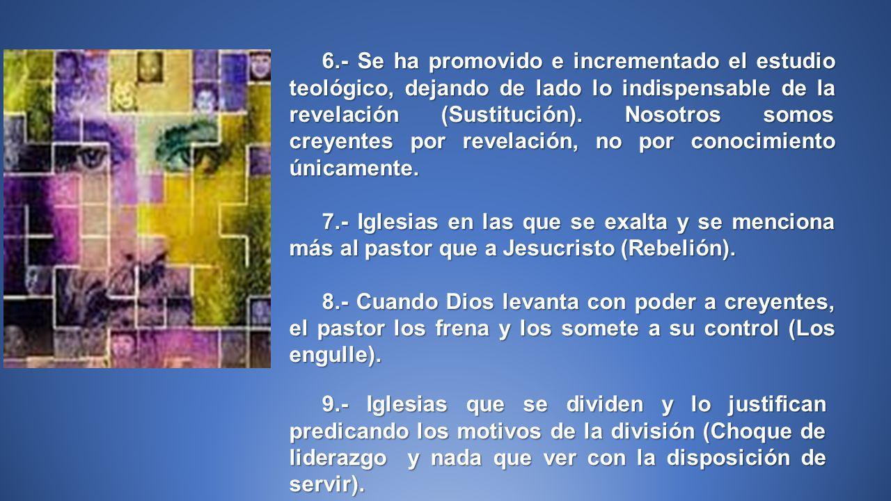 6.- Se ha promovido e incrementado el estudio teológico, dejando de lado lo indispensable de la revelación (Sustitución). Nosotros somos creyentes por revelación, no por conocimiento únicamente.