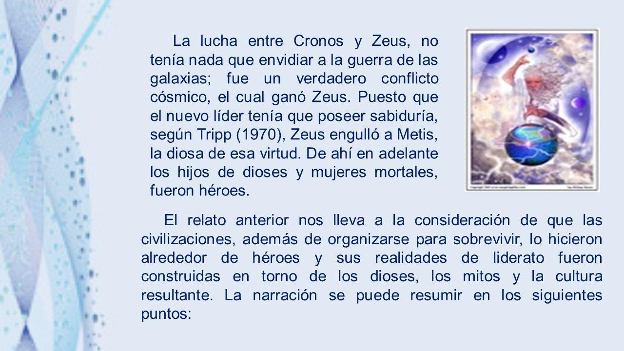 La lucha entre Cronos y Zeus, no tenía nada que envidiar a la guerra de las galaxias; fue un verdadero conflicto cósmico, el cual ganó Zeus. Puesto que el nuevo líder tenía que poseer sabiduría, según Tripp (1970), Zeus engulló a Metis, la diosa de esa virtud. De ahí en adelante los hijos de dioses y mujeres mortales, fueron héroes.