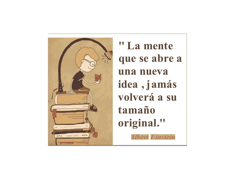 La mente que se abre a una nueva idea , jamás volverá a su tamaño original.