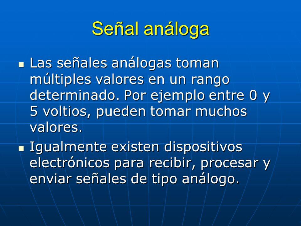 Señal análoga Las señales análogas toman múltiples valores en un rango determinado. Por ejemplo entre 0 y 5 voltios, pueden tomar muchos valores.