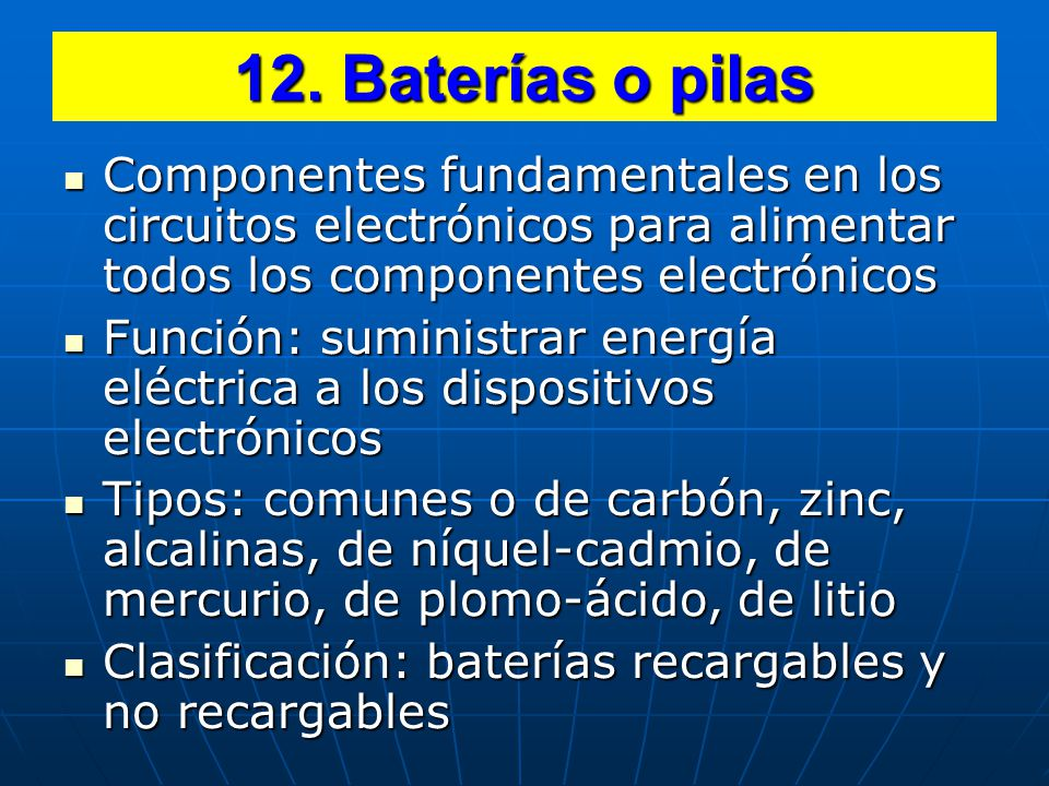 12. Baterías o pilas Componentes fundamentales en los circuitos electrónicos para alimentar todos los componentes electrónicos.