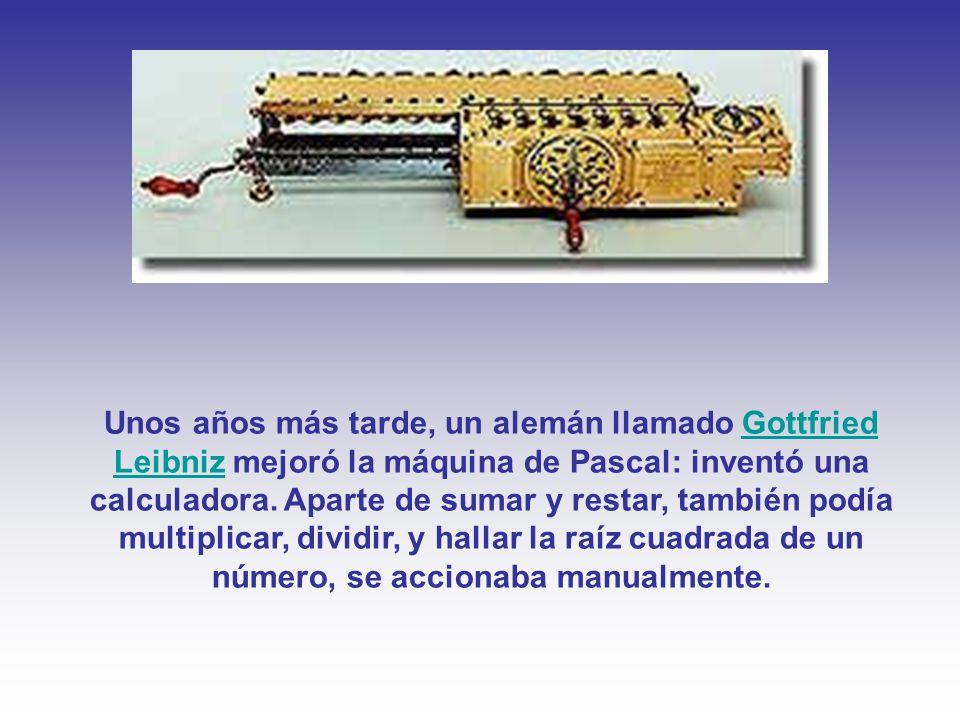 Unos años más tarde, un alemán llamado Gottfried Leibniz mejoró la máquina de Pascal: inventó una calculadora.