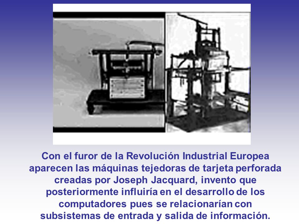 Con el furor de la Revolución Industrial Europea aparecen las máquinas tejedoras de tarjeta perforada creadas por Joseph Jacquard, invento que posteriormente influiría en el desarrollo de los computadores pues se relacionarían con subsistemas de entrada y salida de información.