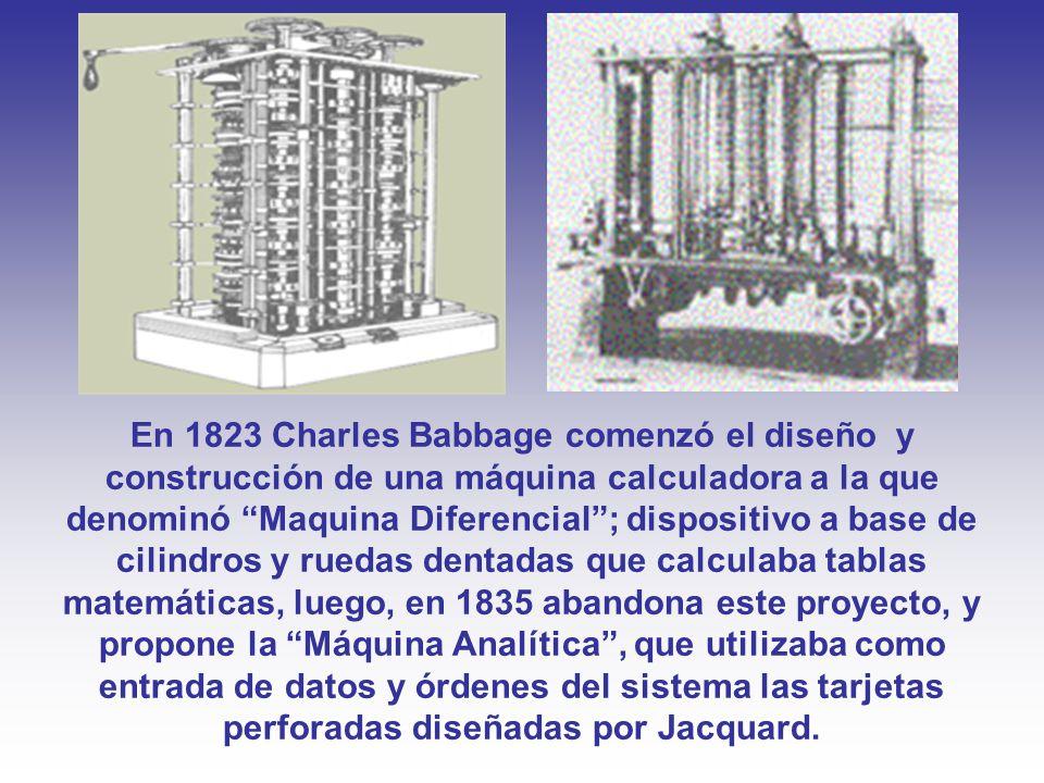 En 1823 Charles Babbage comenzó el diseño y construcción de una máquina calculadora a la que denominó Maquina Diferencial ; dispositivo a base de cilindros y ruedas dentadas que calculaba tablas matemáticas, luego, en 1835 abandona este proyecto, y propone la Máquina Analítica , que utilizaba como entrada de datos y órdenes del sistema las tarjetas perforadas diseñadas por Jacquard.