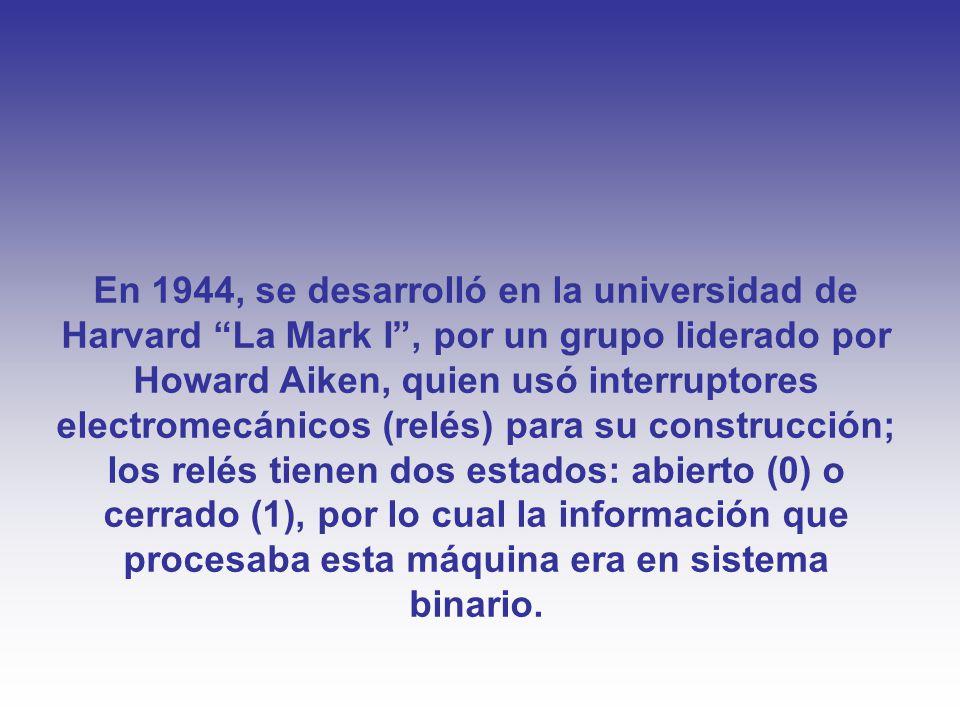En 1944, se desarrolló en la universidad de Harvard La Mark I , por un grupo liderado por Howard Aiken, quien usó interruptores electromecánicos (relés) para su construcción; los relés tienen dos estados: abierto (0) o cerrado (1), por lo cual la información que procesaba esta máquina era en sistema binario.