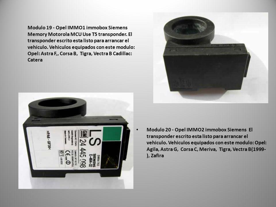 Modulo 19 - Opel IMMO1 immobox Siemens Memory Motorola MCU Use T5 transponder. El transponder escrito esta listo para arrancar el vehiculo. Vehiculos equipados con este modulo: Opel: Astra F,, Corsa B, Tigra, Vectra B Cadillac: Catera