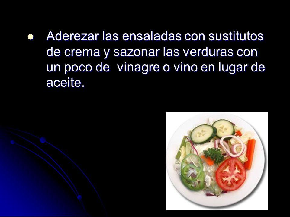 Aderezar las ensaladas con sustitutos de crema y sazonar las verduras con un poco de vinagre o vino en lugar de aceite.