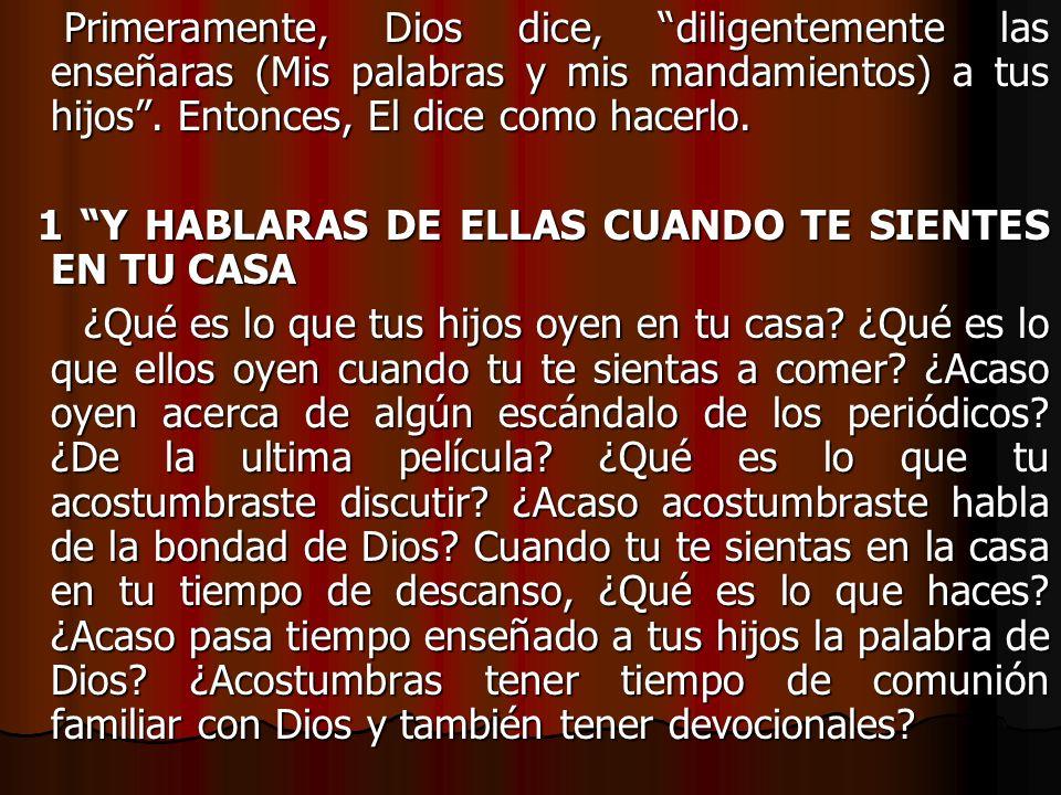 Primeramente, Dios dice, diligentemente las enseñaras (Mis palabras y mis mandamientos) a tus hijos . Entonces, El dice como hacerlo.