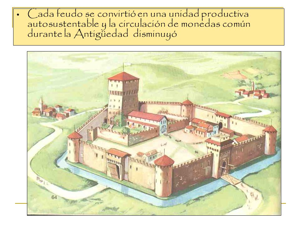 Cada feudo se convirtió en una unidad productiva autosustentable y la circulación de monedas común durante la Antigüedad disminuyó