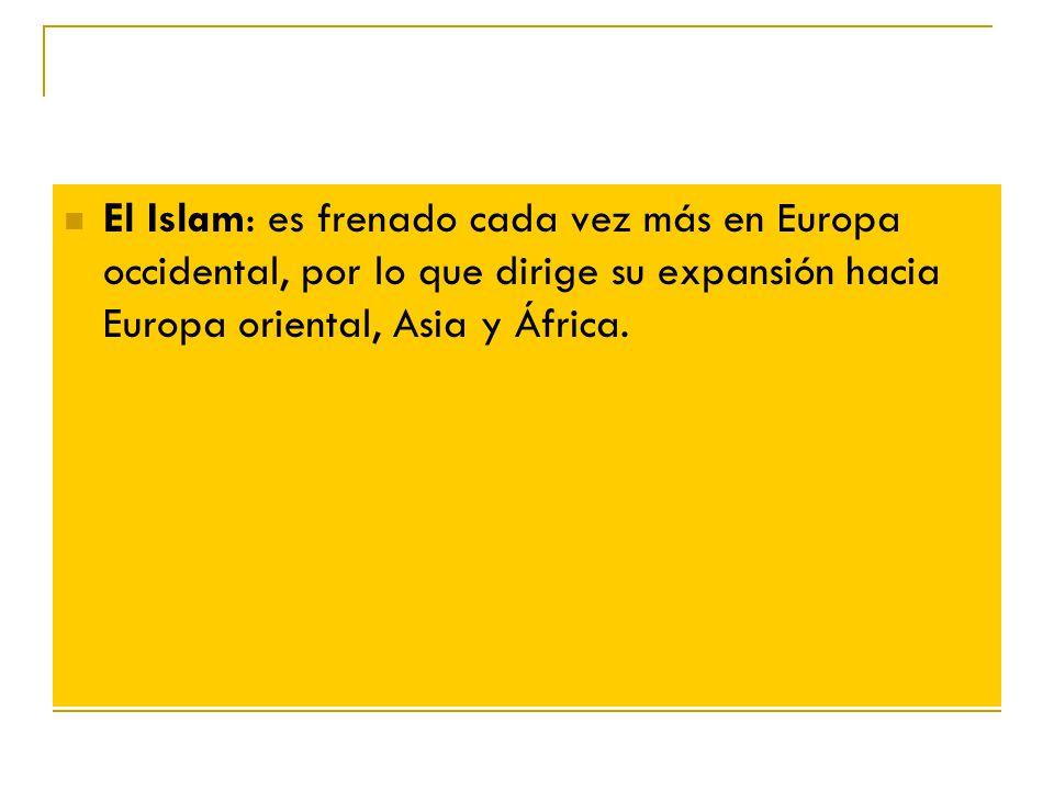 El Islam: es frenado cada vez más en Europa occidental, por lo que dirige su expansión hacia Europa oriental, Asia y África.