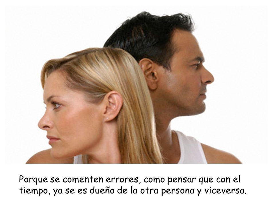 Porque se comenten errores, como pensar que con el tiempo, ya se es dueño de la otra persona y viceversa.