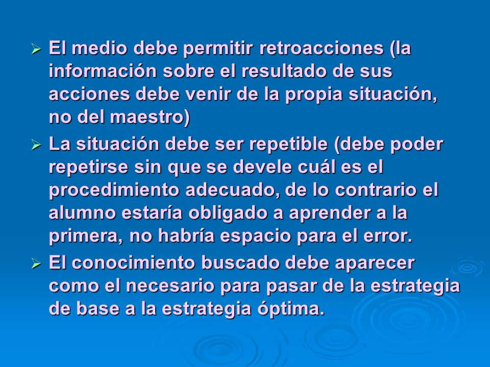 El medio debe permitir retroacciones (la información sobre el resultado de sus acciones debe venir de la propia situación, no del maestro)