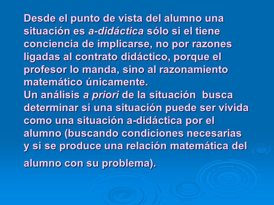 Desde el punto de vista del alumno una situación es a-didáctica sólo si el tiene conciencia de implicarse, no por razones ligadas al contrato didáctico, porque el profesor lo manda, sino al razonamiento matemático únicamente.