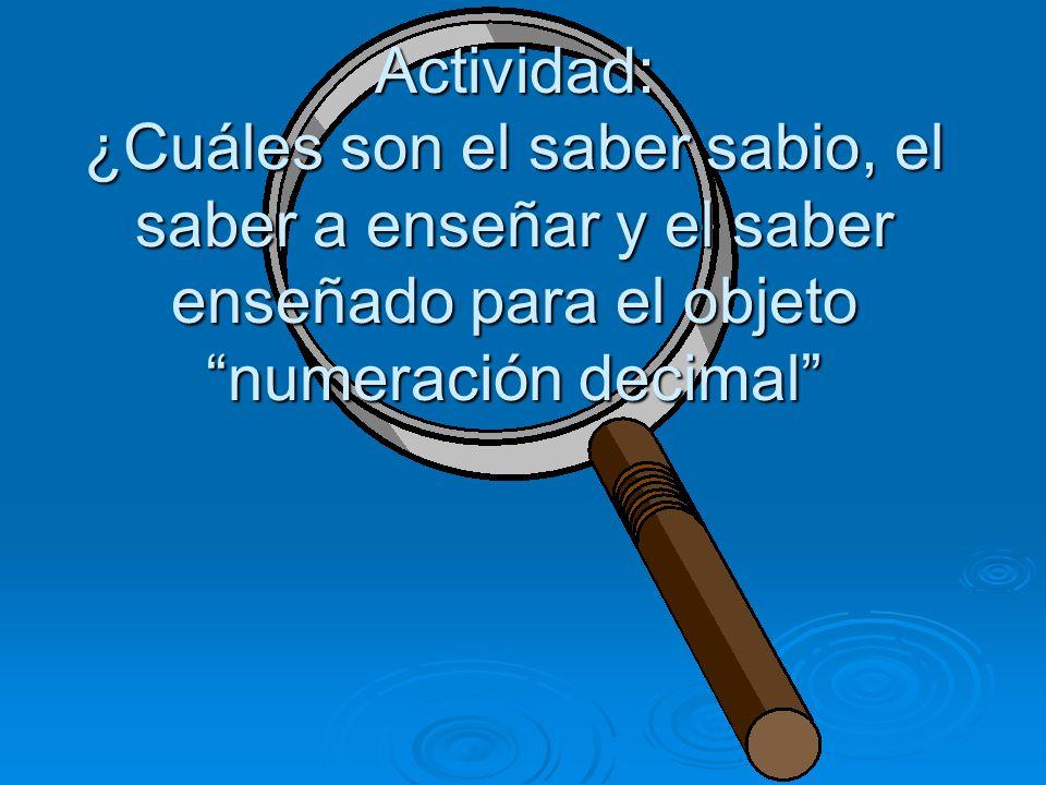 Actividad: ¿Cuáles son el saber sabio, el saber a enseñar y el saber enseñado para el objeto numeración decimal
