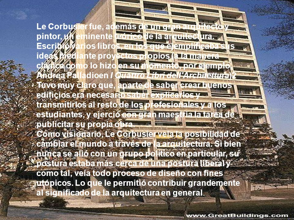 Le Corbusier fue, además de un gran arquitecto y pintor, un eminente teórico de la arquitectura. Escribió varios libros, en los que ejemplificaba sus ideas mediante proyectos propios (a la manera clásica como lo hizo en su momento, por ejemplo, Andrea Palladioen I Quattro Libri dell Architettura)2 Tuvo muy claro que, aparte de saber crear buenos edificios era necesario saber explicarlos y transmitirlos al resto de los profesionales y a los estudiantes, y ejerció con gran maestría la tarea de publicitar su propia obra.