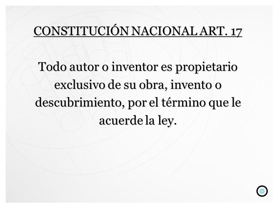 CONSTITUCIÓN NACIONAL ART. 17 Todo autor o inventor es propietario