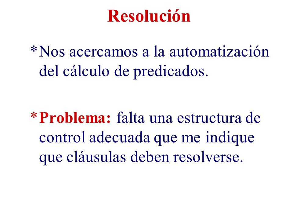 Resolución Nos acercamos a la automatización del cálculo de predicados.