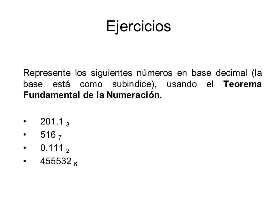 Ejercicios Represente los siguientes números en base decimal (la base está como subindice), usando el Teorema Fundamental de la Numeración.
