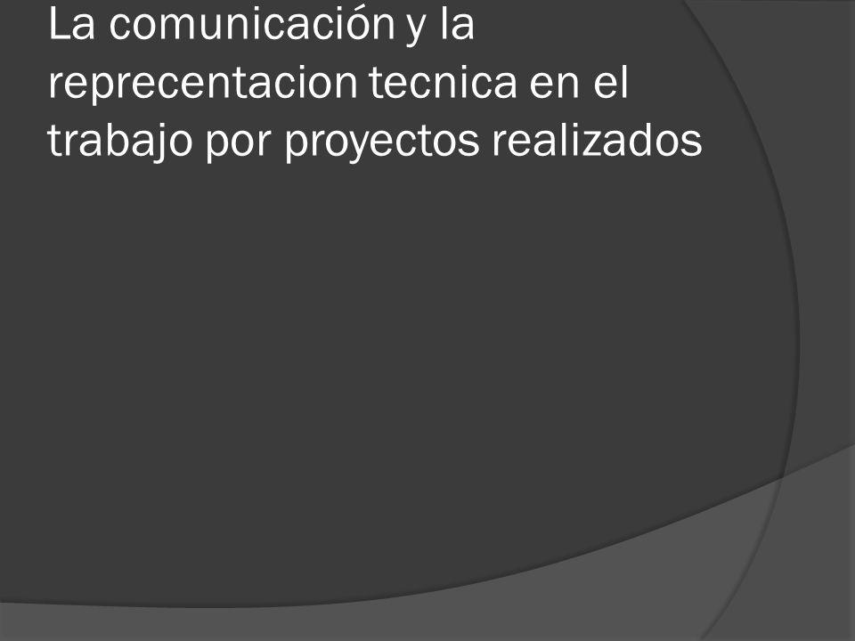 La comunicación y la reprecentacion tecnica en el trabajo por proyectos realizados