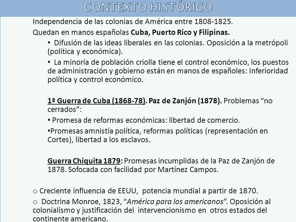 CONTEXTO HISTÓRICO Independencia de las colonias de América entre 1808-1825. Quedan en manos españolas Cuba, Puerto Rico y Filipinas.