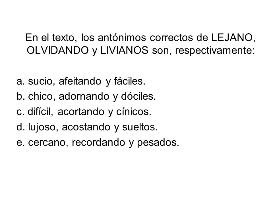 En el texto, los antónimos correctos de LEJANO, OLVIDANDO y LIVIANOS son, respectivamente: