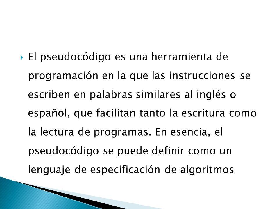 El pseudocódigo es una herramienta de programación en la que las instrucciones se escriben en palabras similares al inglés o español, que facilitan tanto la escritura como la lectura de programas.