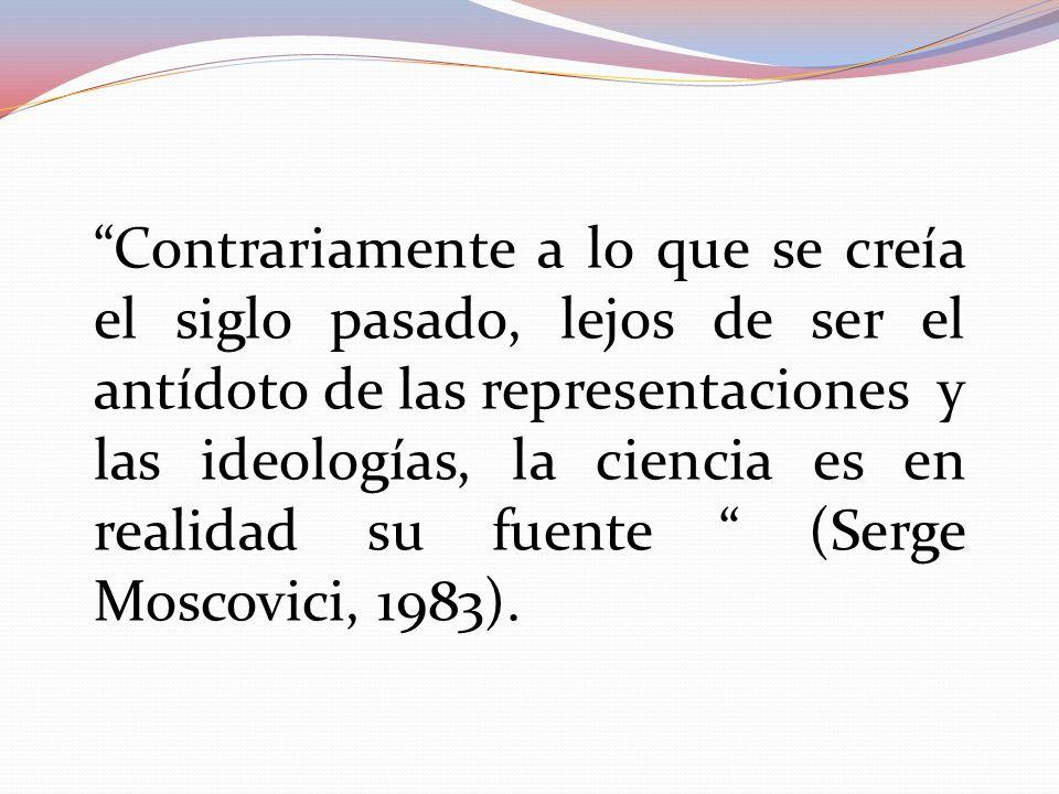 Contrariamente a lo que se creía el siglo pasado, lejos de ser el antídoto de las representaciones y las ideologías, la ciencia es en realidad su fuente (Serge Moscovici, 1983).