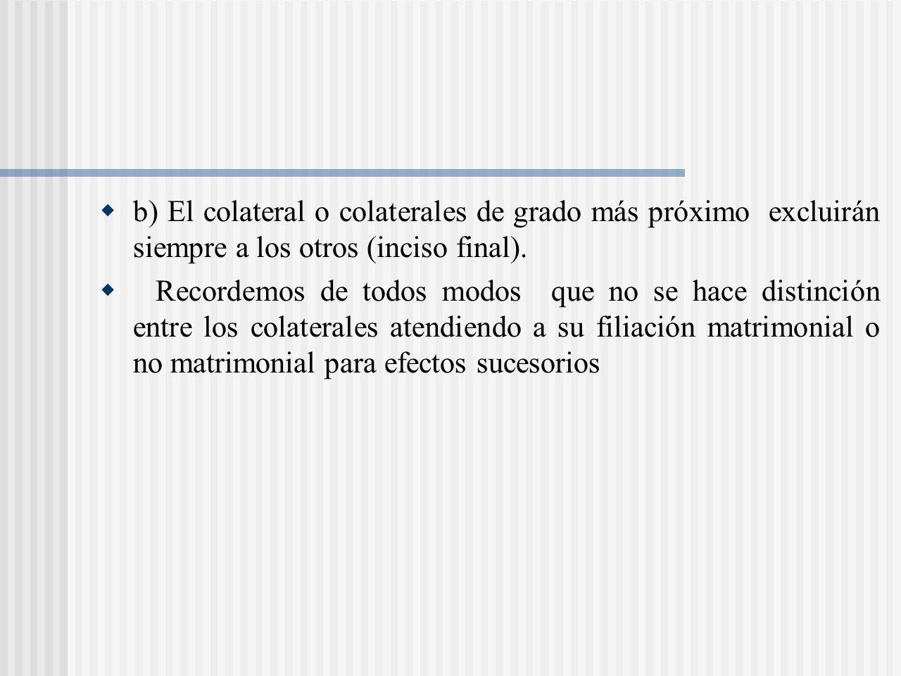 b) El colateral o colaterales de grado más próximo excluirán siempre a los otros (inciso final).