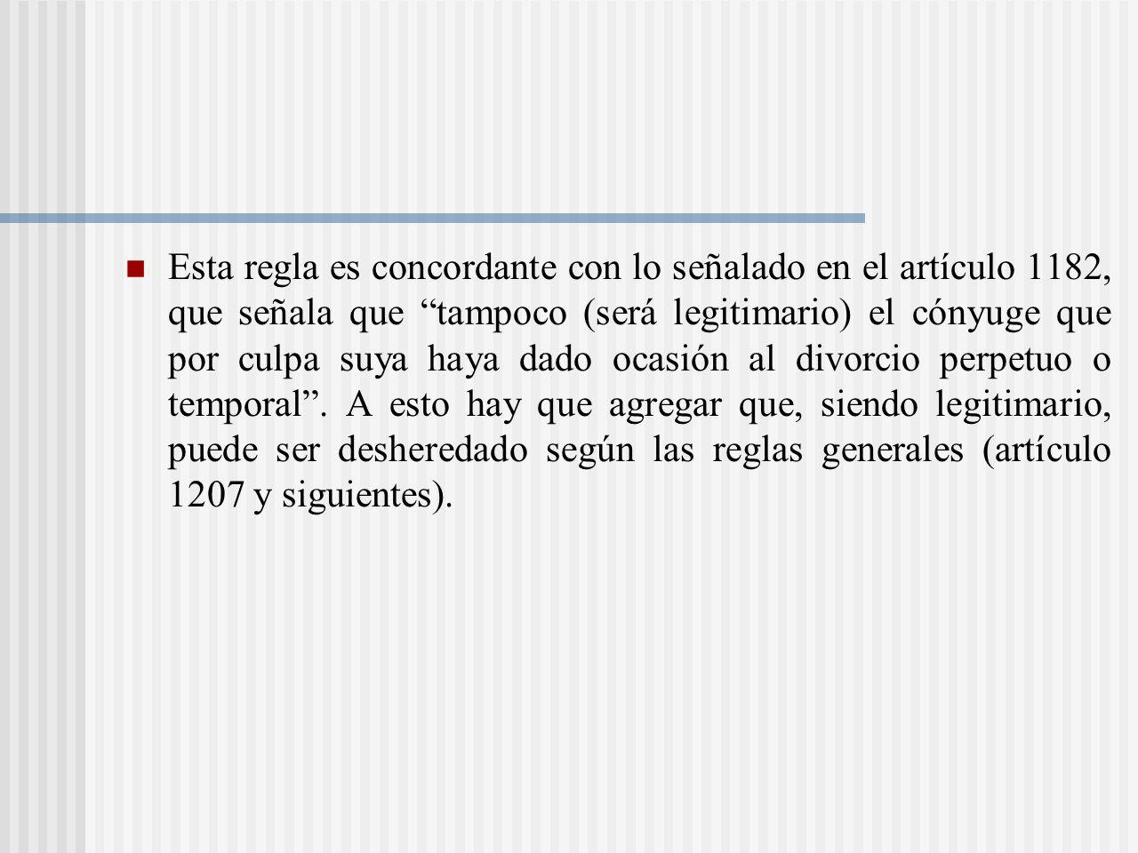 Esta regla es concordante con lo señalado en el artículo 1182, que señala que tampoco (será legitimario) el cónyuge que por culpa suya haya dado ocasión al divorcio perpetuo o temporal .