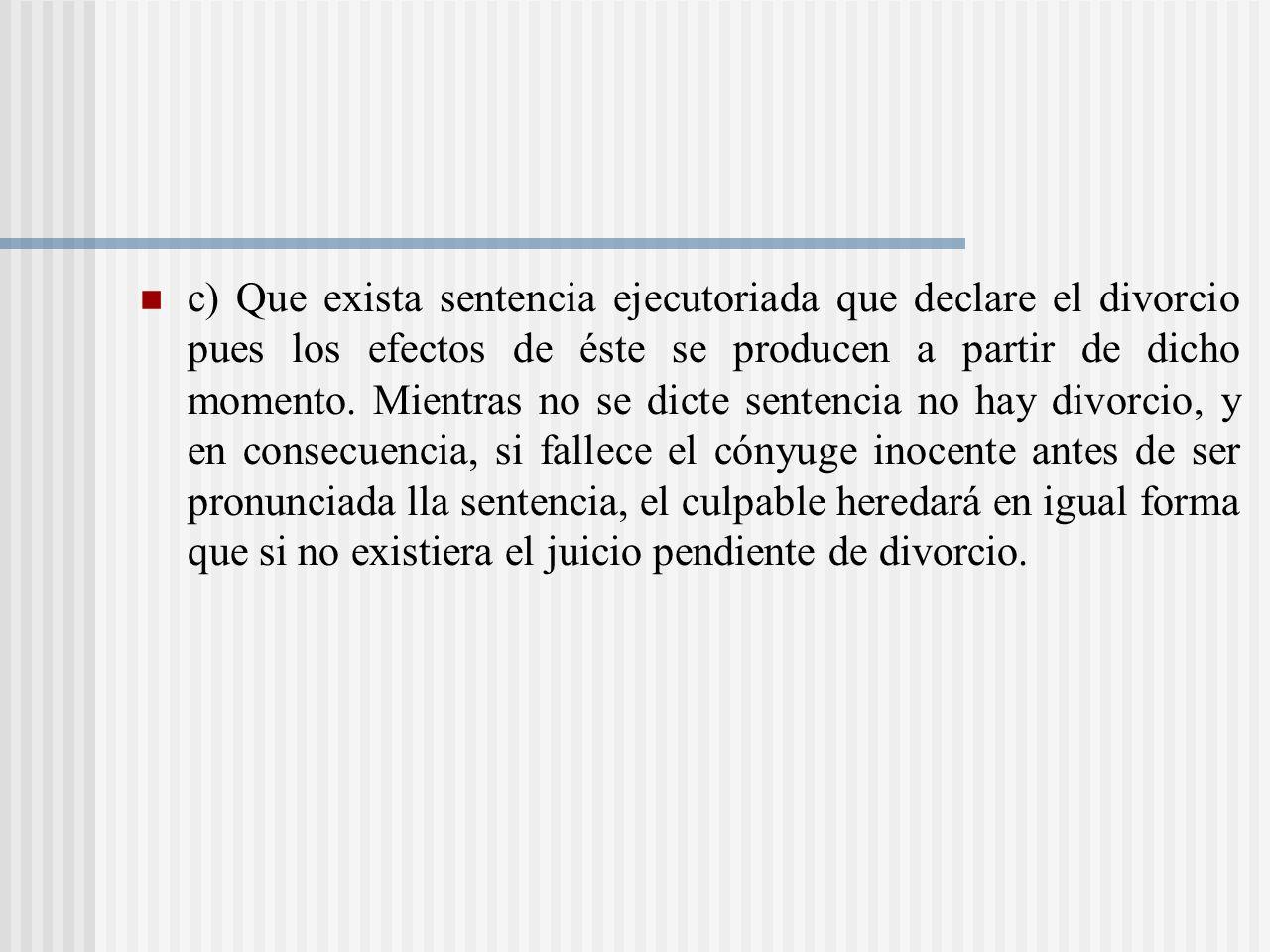 c) Que exista sentencia ejecutoriada que declare el divorcio pues los efectos de éste se producen a partir de dicho momento.