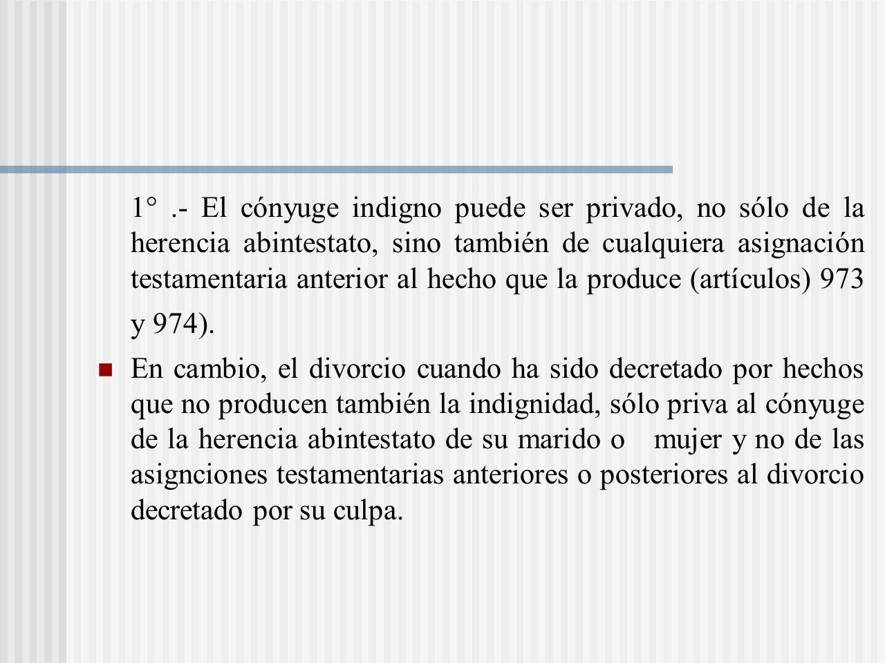 1° .- El cónyuge indigno puede ser privado, no sólo de la herencia abintestato, sino también de cualquiera asignación testamentaria anterior al hecho que la produce (artículos) 973 y 974).