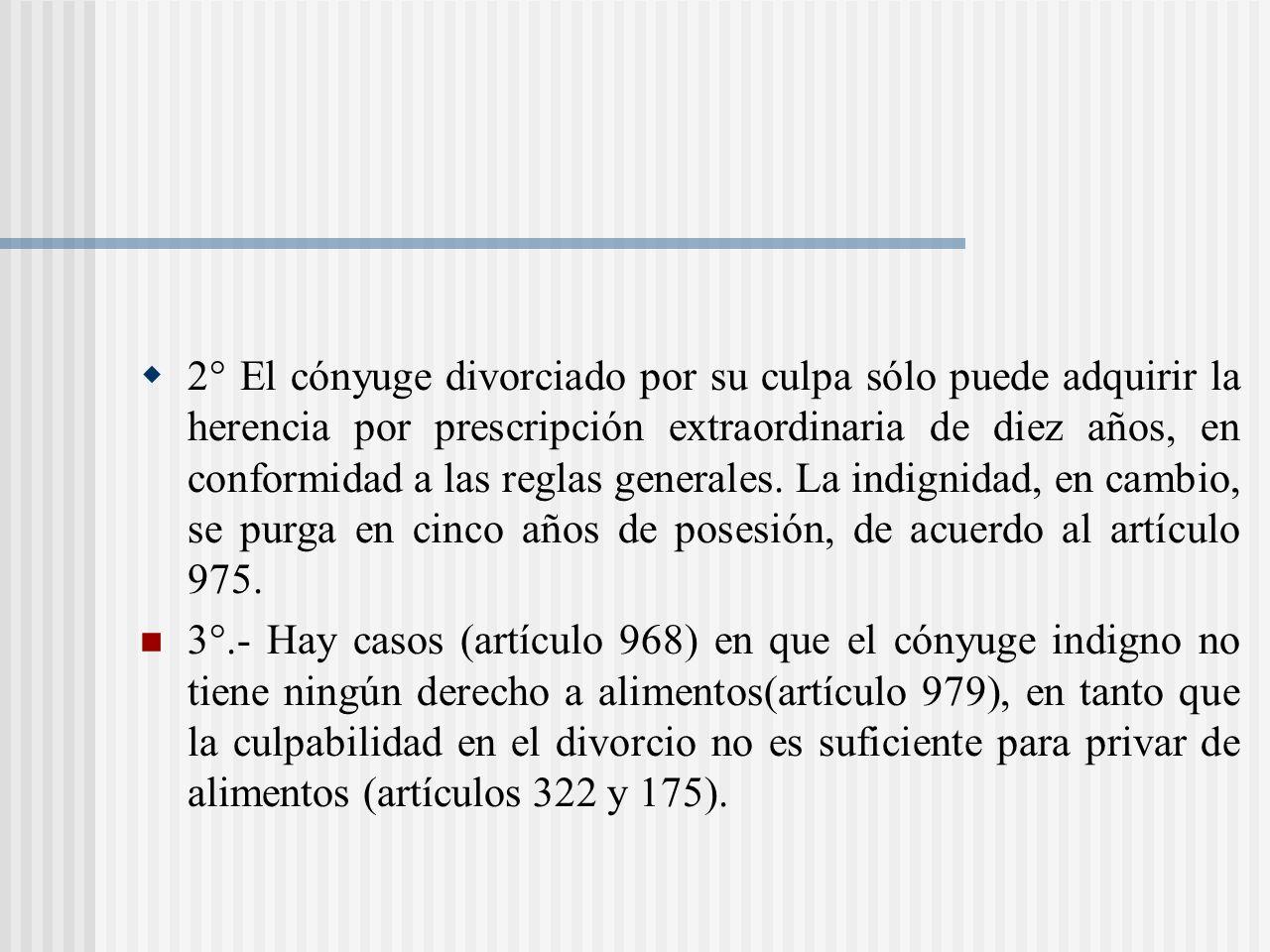 2° El cónyuge divorciado por su culpa sólo puede adquirir la herencia por prescripción extraordinaria de diez años, en conformidad a las reglas generales. La indignidad, en cambio, se purga en cinco años de posesión, de acuerdo al artículo 975.