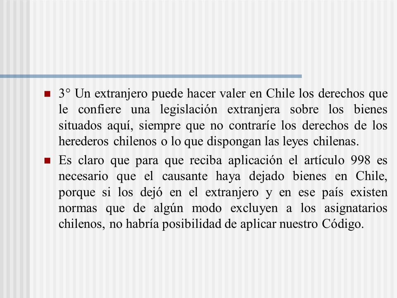 3° Un extranjero puede hacer valer en Chile los derechos que le confiere una legislación extranjera sobre los bienes situados aquí, siempre que no contraríe los derechos de los herederos chilenos o lo que dispongan las leyes chilenas.