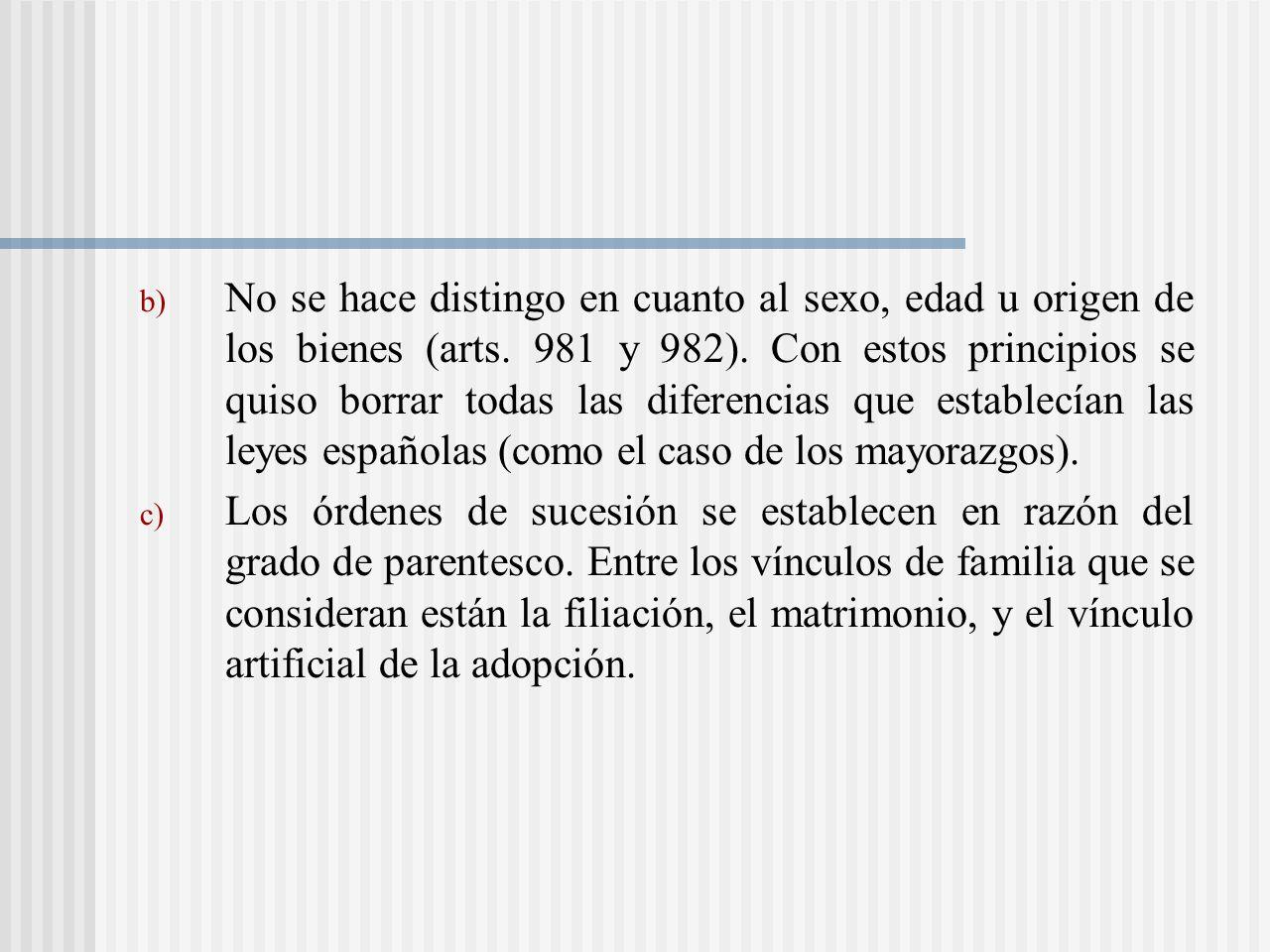 No se hace distingo en cuanto al sexo, edad u origen de los bienes (arts. 981 y 982). Con estos principios se quiso borrar todas las diferencias que establecían las leyes españolas (como el caso de los mayorazgos).