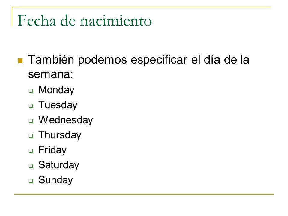 Fecha de nacimiento También podemos especificar el día de la semana: