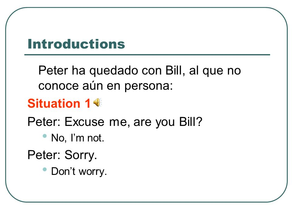 Introductions Peter ha quedado con Bill, al que no conoce aún en persona: Situation 1. Peter: Excuse me, are you Bill