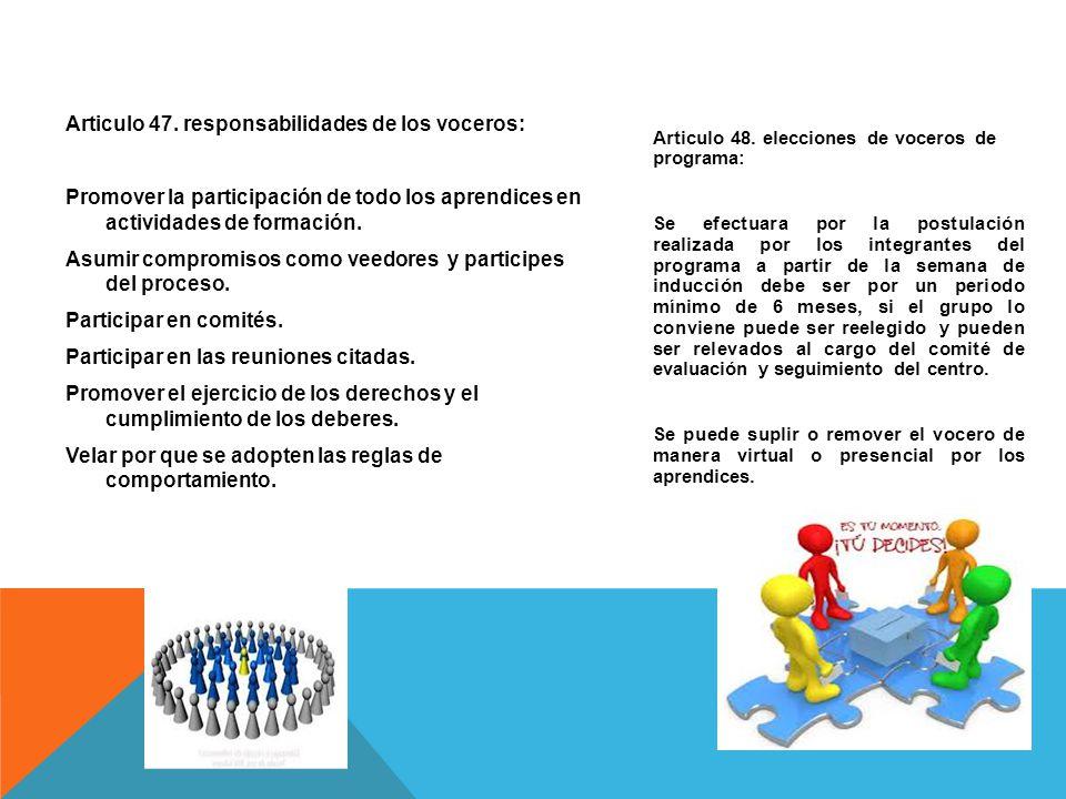 Articulo 47. responsabilidades de los voceros: Promover la participación de todo los aprendices en actividades de formación. Asumir compromisos como veedores y participes del proceso. Participar en comités. Participar en las reuniones citadas. Promover el ejercicio de los derechos y el cumplimiento de los deberes. Velar por que se adopten las reglas de comportamiento.