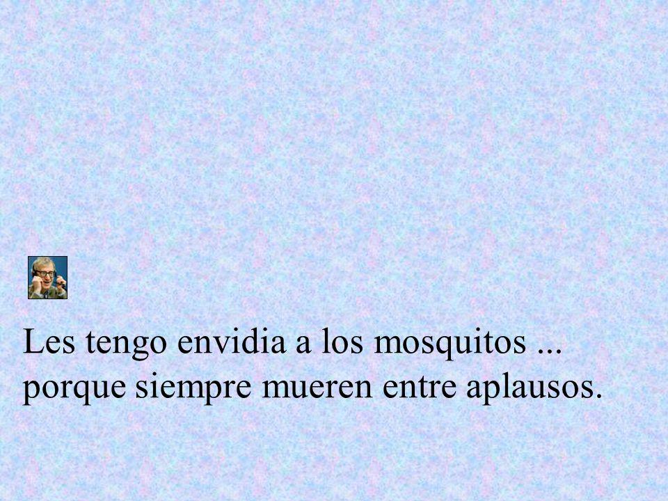Les tengo envidia a los mosquitos ... porque siempre mueren entre aplausos.