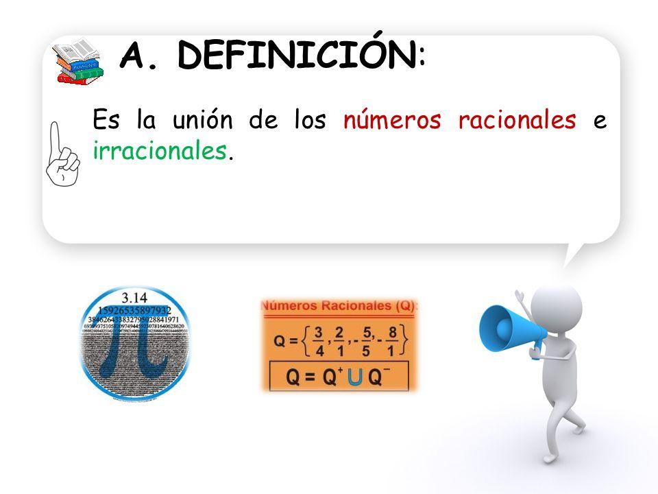A. DEFINICIÓN: Es la unión de los números racionales e irracionales.