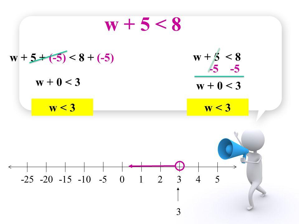 w + 5 < 8 w + 5 + (-5) < 8 + (-5) w + 5 < 8 -5 -5