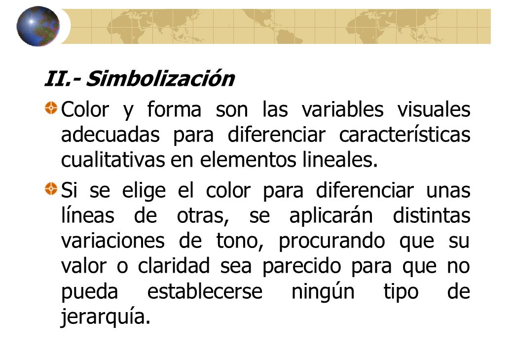 II.- Simbolización Color y forma son las variables visuales adecuadas para diferenciar características cualitativas en elementos lineales.