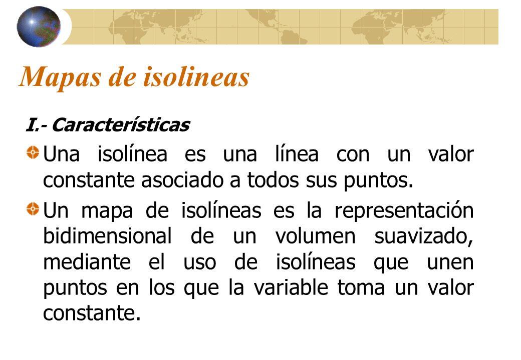 Mapas de isolineas I.- Características. Una isolínea es una línea con un valor constante asociado a todos sus puntos.