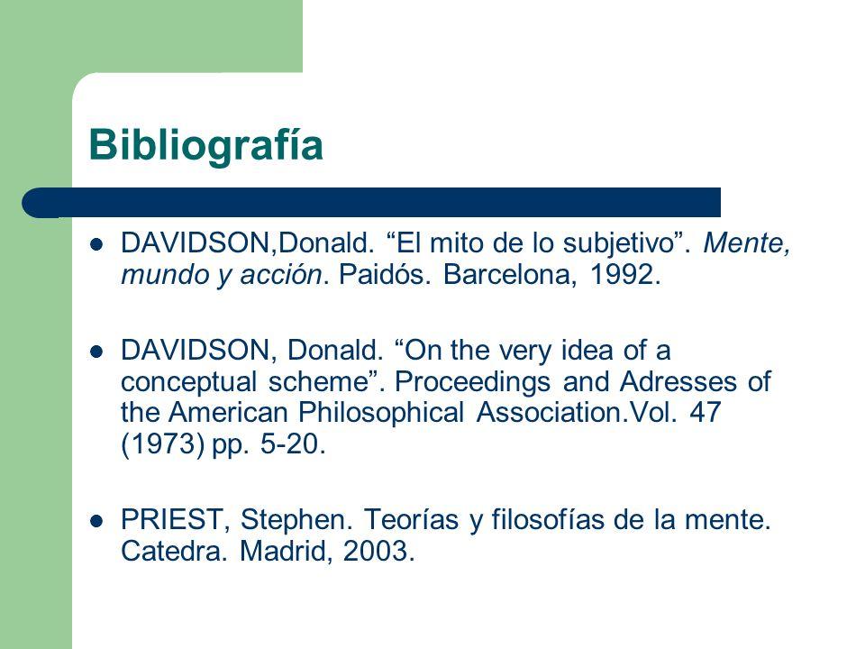 BibliografíaDAVIDSON,Donald. El mito de lo subjetivo . Mente, mundo y acción. Paidós. Barcelona, 1992.