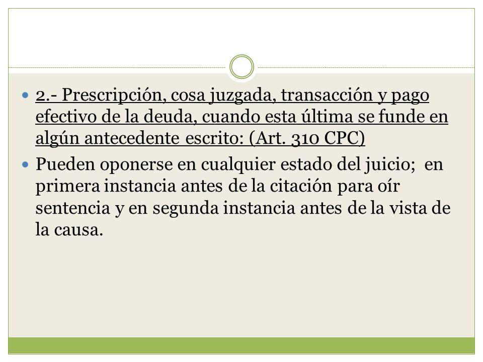 2.- Prescripción, cosa juzgada, transacción y pago efectivo de la deuda, cuando esta última se funde en algún antecedente escrito: (Art. 310 CPC)