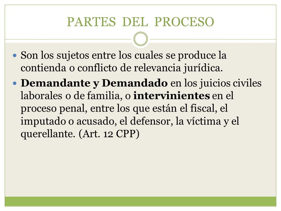 PARTES DEL PROCESO Son los sujetos entre los cuales se produce la contienda o conflicto de relevancia jurídica.