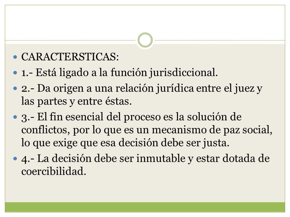CARACTERSTICAS: 1.- Está ligado a la función jurisdiccional. 2.- Da origen a una relación jurídica entre el juez y las partes y entre éstas.