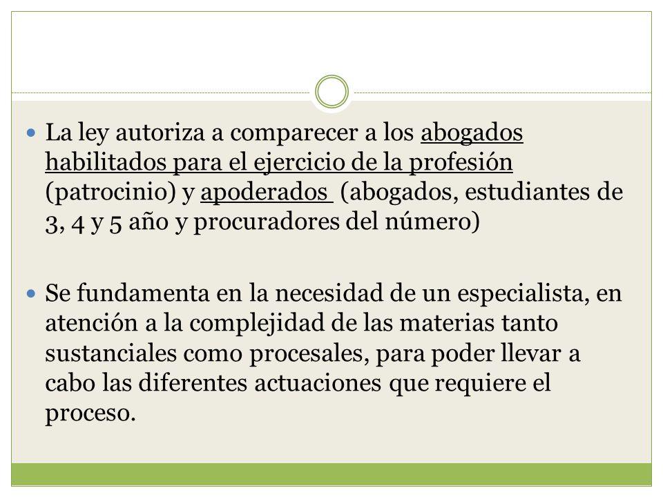 La ley autoriza a comparecer a los abogados habilitados para el ejercicio de la profesión (patrocinio) y apoderados (abogados, estudiantes de 3, 4 y 5 año y procuradores del número)