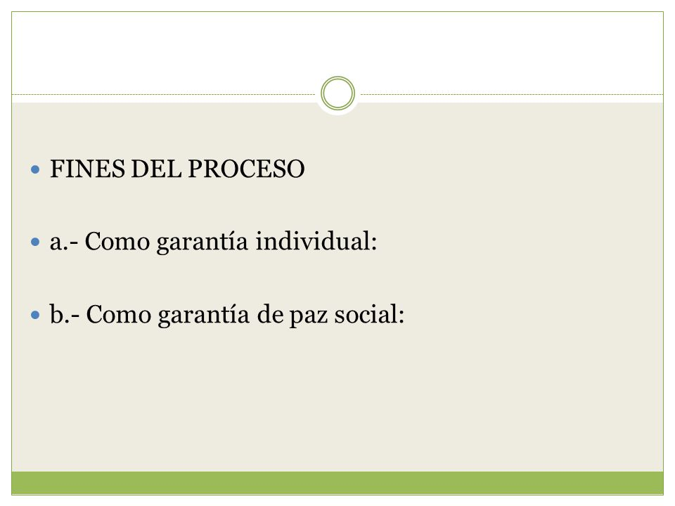 FINES DEL PROCESO a.- Como garantía individual: b.- Como garantía de paz social:
